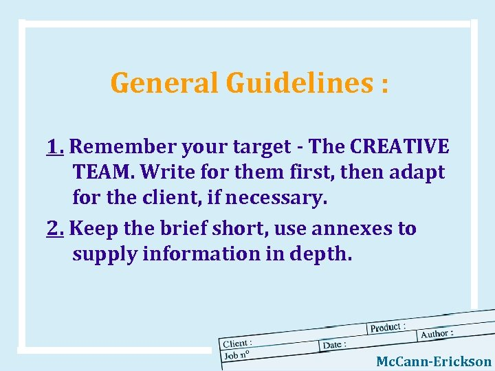 General Guidelines : 1. Remember your target - The CREATIVE TEAM. Write for them