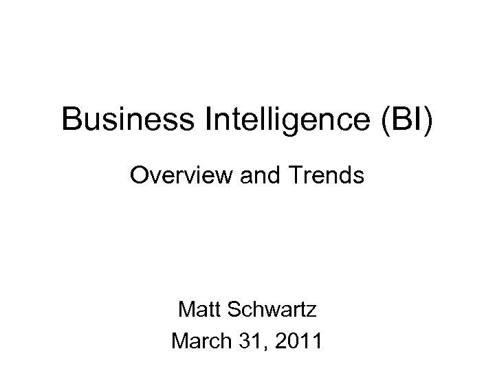 Business Intelligence (BI) Overview and Trends Matt Schwartz March 31, 2011