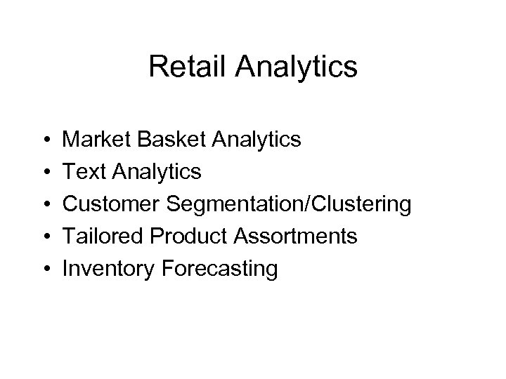 Retail Analytics • • • Market Basket Analytics Text Analytics Customer Segmentation/Clustering Tailored Product