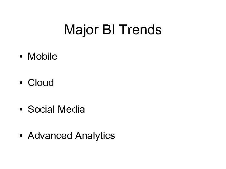 Major BI Trends • Mobile • Cloud • Social Media • Advanced Analytics