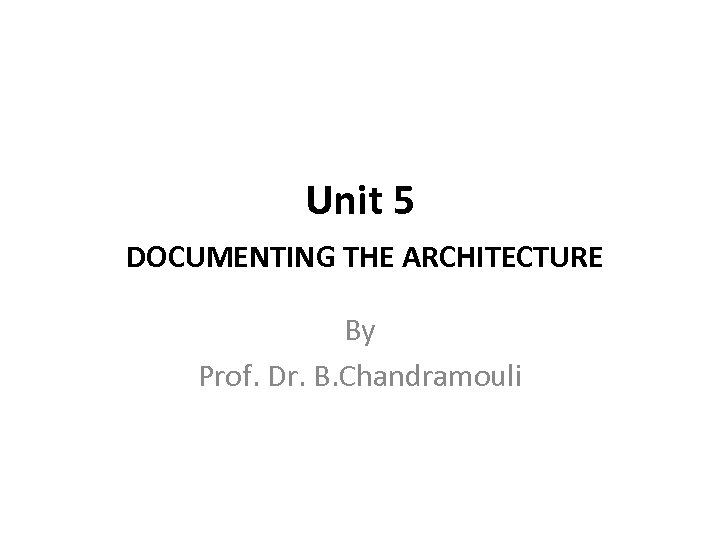 Unit 5 DOCUMENTING THE ARCHITECTURE By Prof. Dr. B. Chandramouli