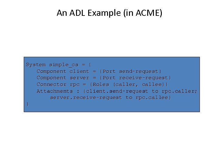 An ADL Example (in ACME) System simple_cs = { Component client = {Port send-request}