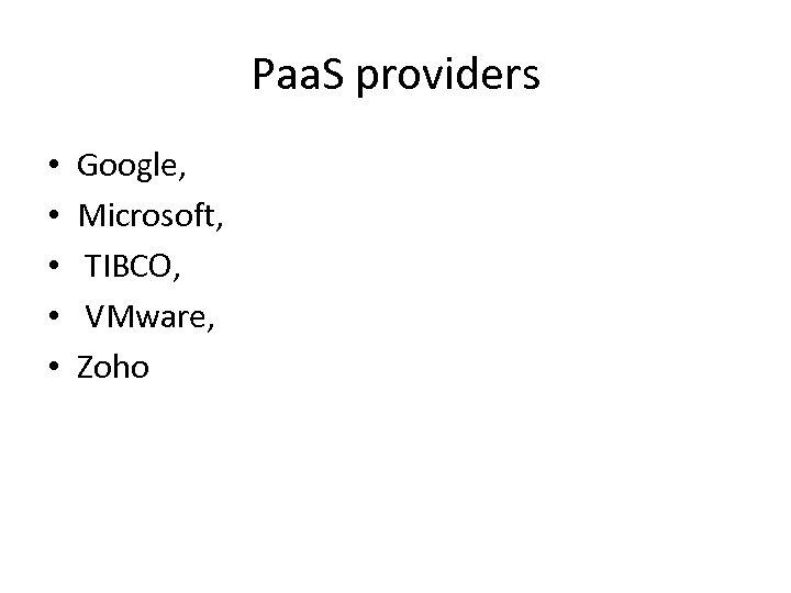 Paa. S providers • • • Google, Microsoft, TIBCO, VMware, Zoho