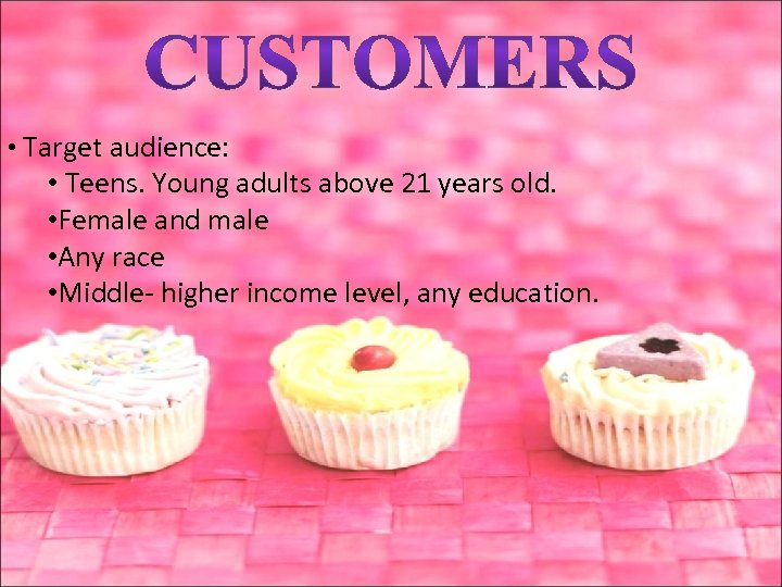 • Target audience: • Teens. Young adults above 21 years old. • Female