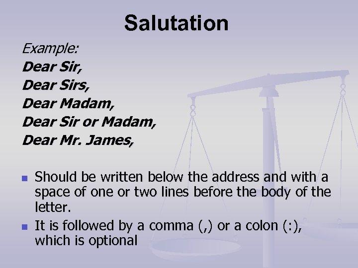Salutation Example: Dear Sir, Dear Sirs, Dear Madam, Dear Sir or Madam, Dear Mr.