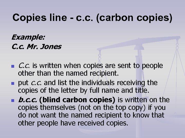 Copies line - c. c. (carbon copies) Example: C. c. Mr. Jones n n