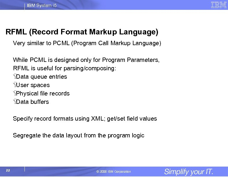 IBM System i 5 RFML (Record Format Markup Language) Very similar to PCML (Program