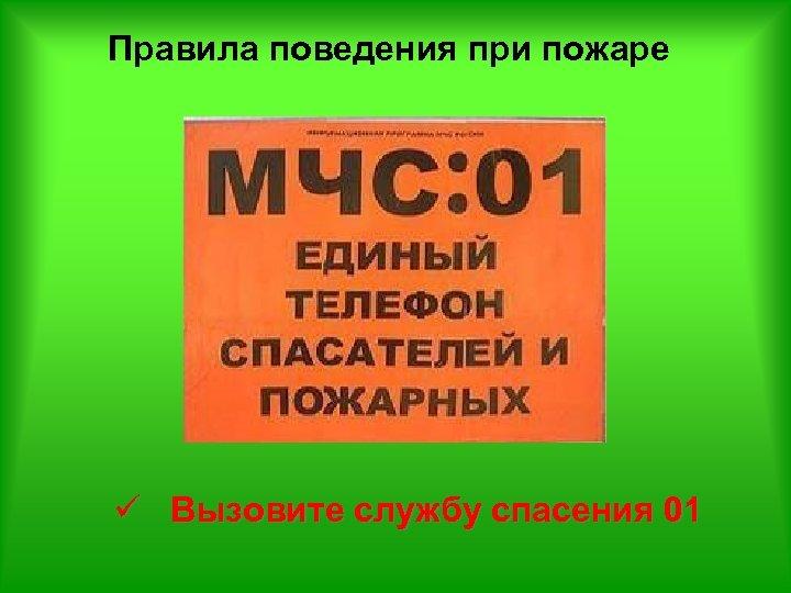Правила поведения при пожаре ü Вызовите службу спасения 01
