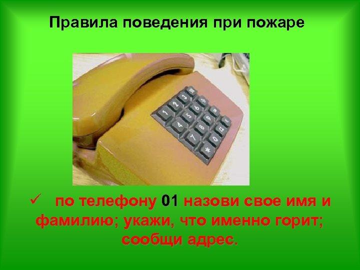 Правила поведения при пожаре ü по телефону 01 назови свое имя и фамилию; укажи,