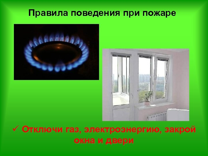 Правила поведения при пожаре ü Отключи газ, электроэнергию, закрой окна и двери