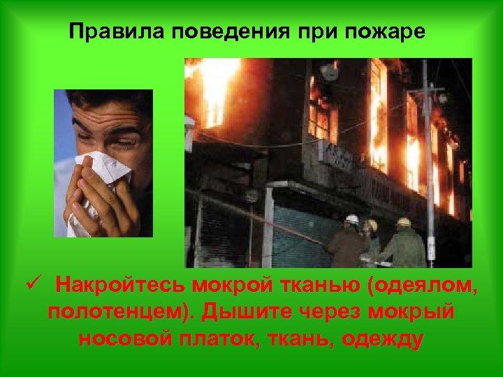 Правила поведения при пожаре ü Накройтесь мокрой тканью (одеялом, полотенцем). Дышите через мокрый носовой
