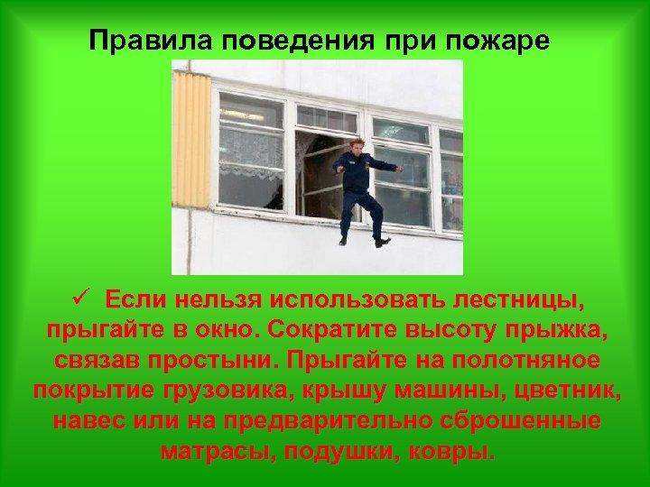 Правила поведения при пожаре ü Если нельзя использовать лестницы, прыгайте в окно. Сократите высоту