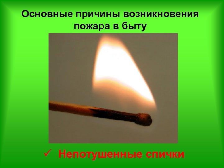 Основные причины возникновения пожара в быту ü Непотушенные спички