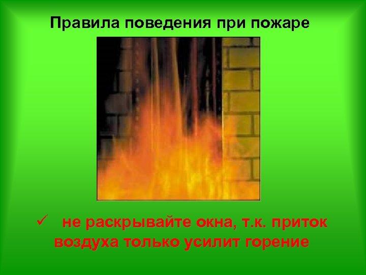 Правила поведения при пожаре ü не раскрывайте окна, т. к. приток воздуха только усилит