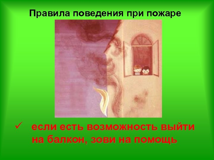 Правила поведения при пожаре ü если есть возможность выйти на балкон, зови на помощь