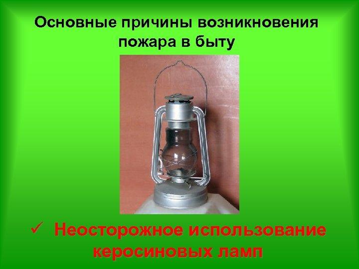 Основные причины возникновения пожара в быту ü Неосторожное использование керосиновых ламп