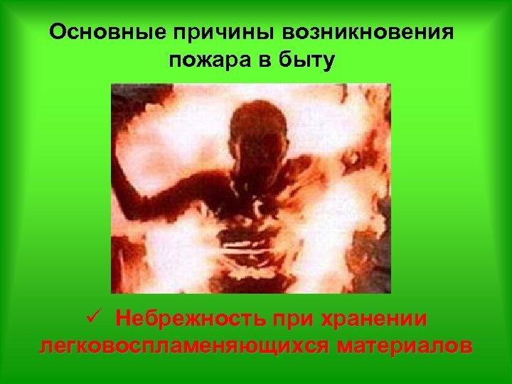 Основные причины возникновения пожара в быту ü Небрежность при хранении легковоспламеняющихся материалов