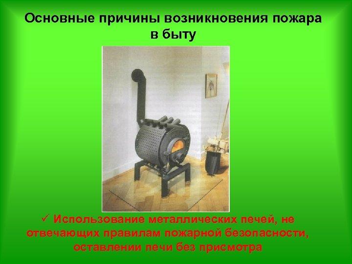 Основные причины возникновения пожара в быту ü Использование металлических печей, не отвечающих правилам пожарной