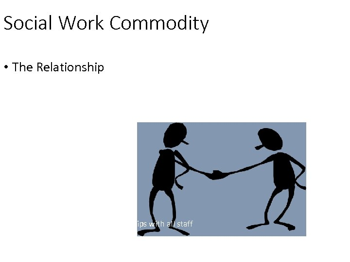 Social Work Commodity • The Relationship Develop relationships with all staff