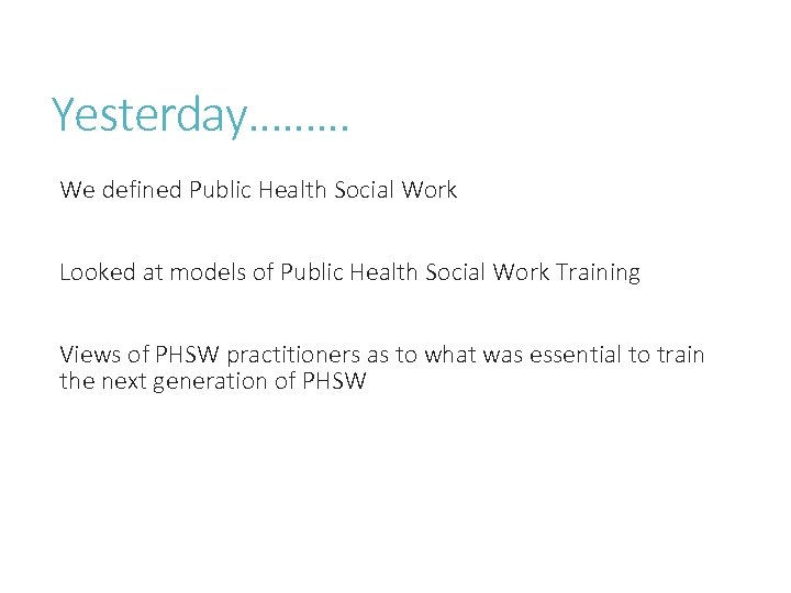 Yesterday……… We defined Public Health Social Work Looked at models of Public Health Social