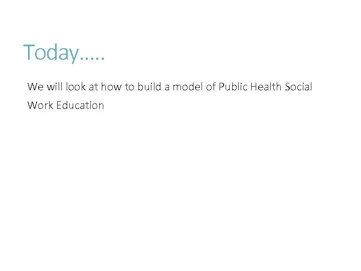 Today…. . We will look at how to build a model of Public Health