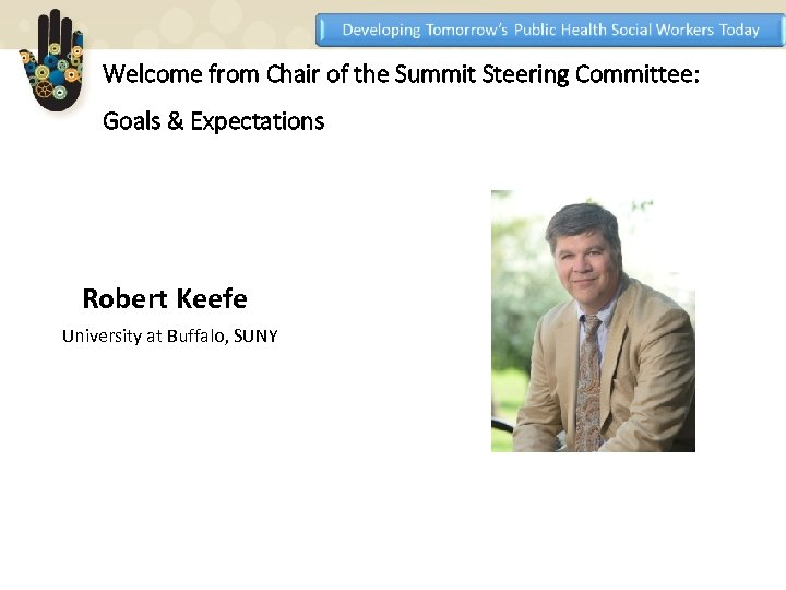 Welcome from Chair of the Summit Steering Committee: Goals & Expectations Robert Keefe University