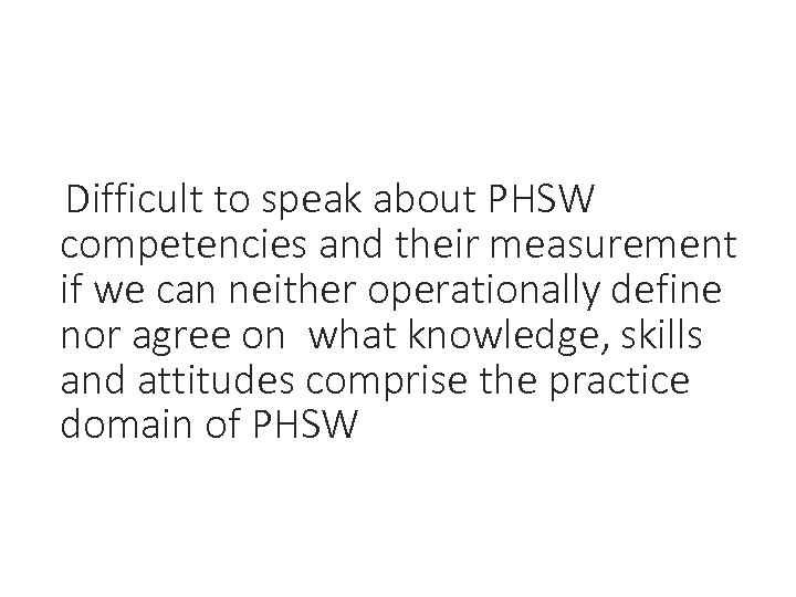Difficult to speak about PHSW competencies and their measurement if we can neither