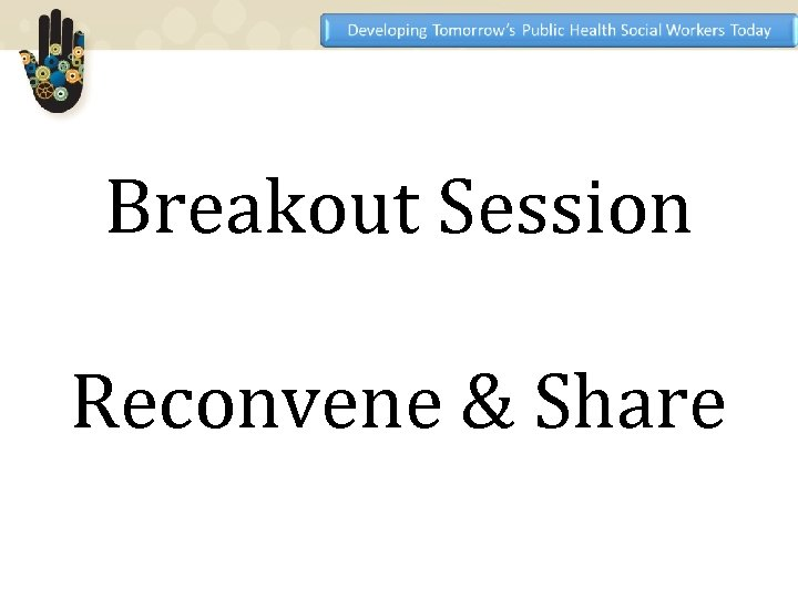 Breakout Session Reconvene & Share