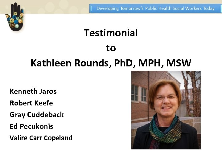 Testimonial to Kathleen Rounds, Ph. D, MPH, MSW Kenneth Jaros Robert Keefe Gray Cuddeback