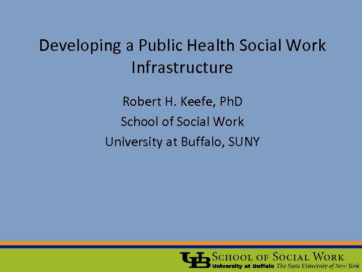 Developing a Public Health Social Work Infrastructure Robert H. Keefe, Ph. D School of