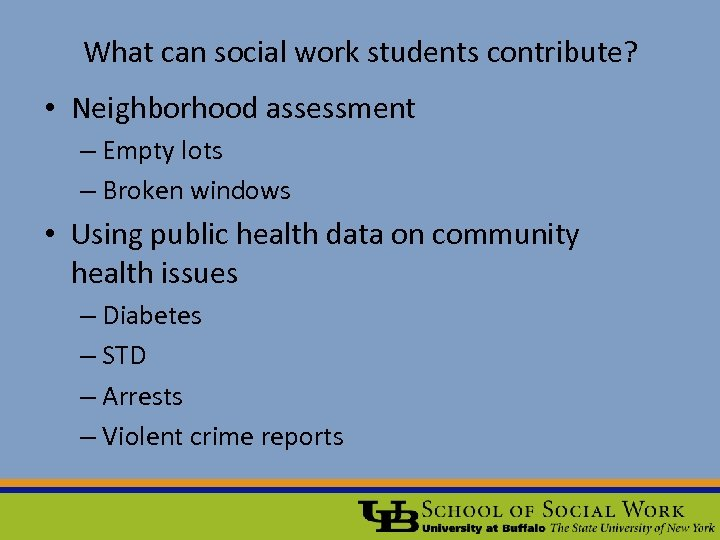 What can social work students contribute? • Neighborhood assessment – Empty lots – Broken