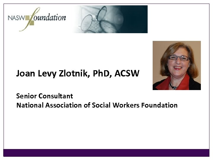 Joan Levy Zlotnik, Ph. D, ACSW Senior Consultant National Association of Social Workers Foundation