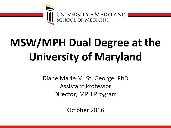 MSW/MPH Dual Degree at the University of Maryland Diane Marie M. St. George, Ph.