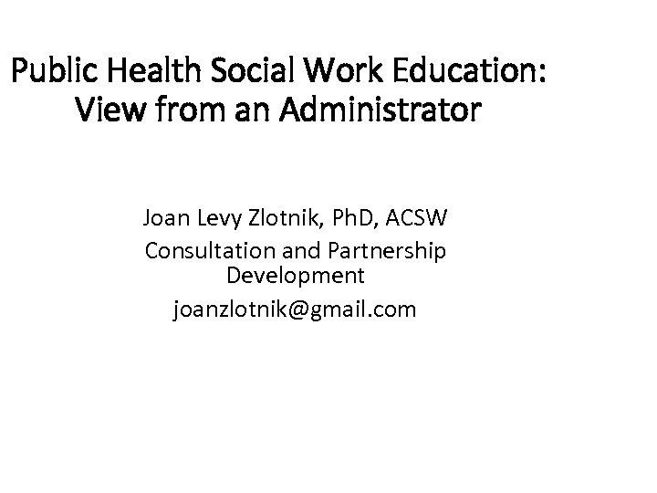 Public Health Social Work Education: View from an Administrator Joan Levy Zlotnik, Ph. D,