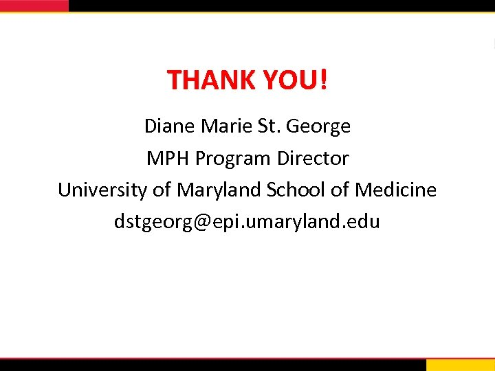 THANK YOU! Diane Marie St. George MPH Program Director University of Maryland School of