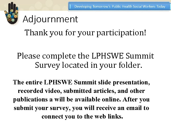 Adjournment Thank you for your participation! Please complete the LPHSWE Summit Survey located in