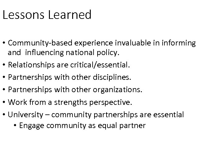 Lessons Learned • Community-based experience invaluable in informing and influencing national policy. • Relationships