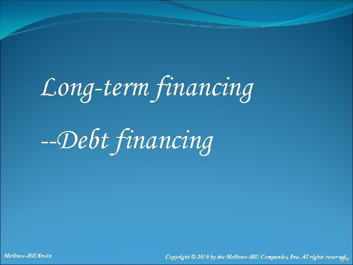 Long-term financing --Debt financing Mc. Graw-Hill/Irwin Copyright © 2010 by the Mc. Graw-Hill Companies,