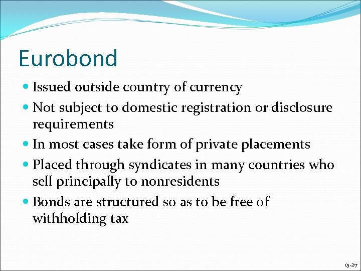 Eurobond Issued outside country of currency Not subject to domestic registration or disclosure requirements