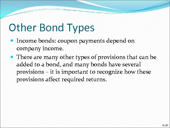 Other Bond Types Income bonds: coupon payments depend on company income. There are many