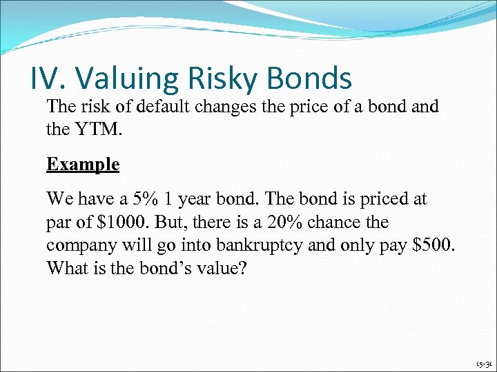 IV. Valuing Risky Bonds The risk of default changes the price of a bond
