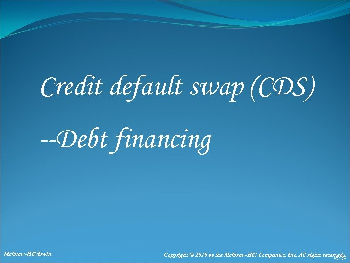 Credit default swap (CDS) --Debt financing Mc. Graw-Hill/Irwin Copyright © 2010 by the Mc.