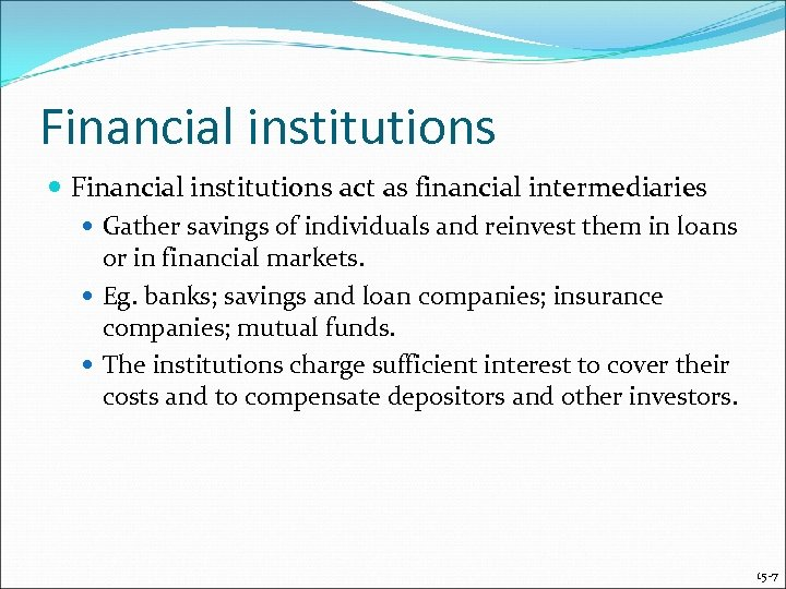 Financial institutions act as financial intermediaries Gather savings of individuals and reinvest them in