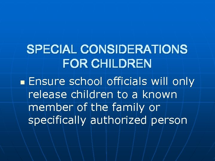 SPECIAL CONSIDERATIONS FOR CHILDREN n Ensure school officials will only release children to a