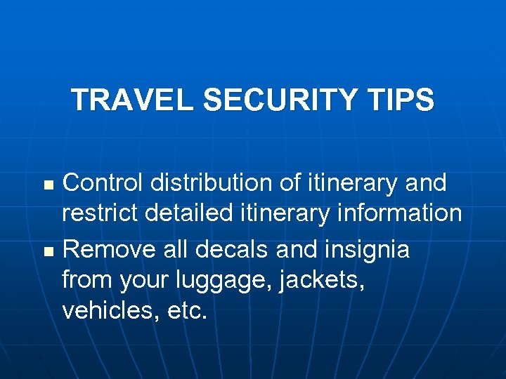 TRAVEL SECURITY TIPS Control distribution of itinerary and restrict detailed itinerary information n Remove