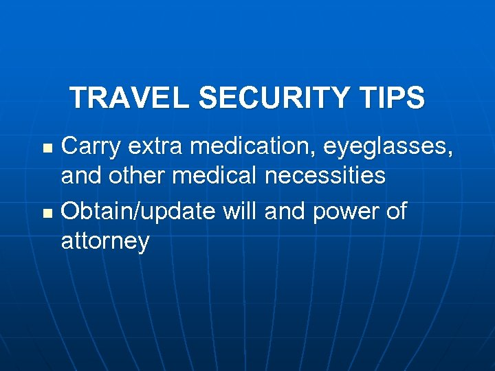 TRAVEL SECURITY TIPS Carry extra medication, eyeglasses, and other medical necessities n Obtain/update will