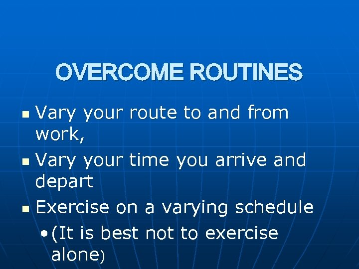 OVERCOME ROUTINES Vary your route to and from work, n Vary your time you