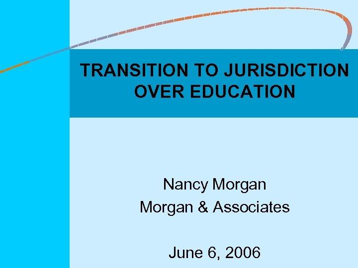 TRANSITION TO JURISDICTION OVER EDUCATION Nancy Morgan & Associates June 6, 2006