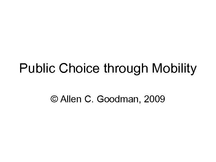 Public Choice through Mobility © Allen C. Goodman, 2009