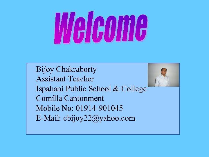Bijoy Chakraborty Assistant Teacher Ispahani Public School & College Comilla Cantonment Mobile No: 01914